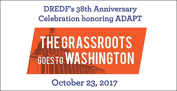 DREDF's 38th Anniversary Celebration Honoring ADAPT. The Grassroots Goes To Washington. October 23, 2017.