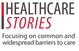 Healthcare Stories: Focusing on common and widespread barriers to care.